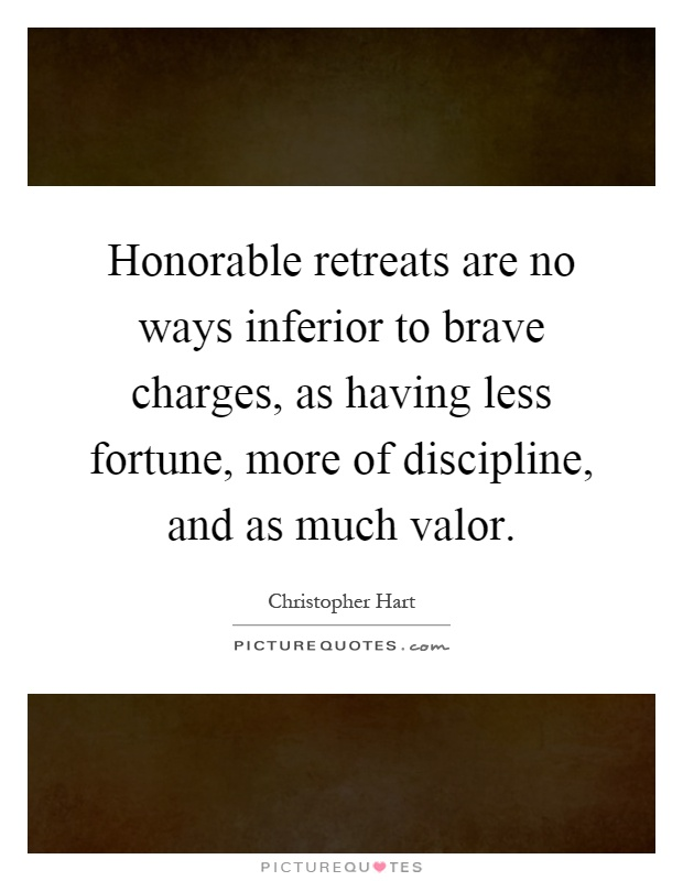 Honorable retreats are no ways inferior to brave charges, as having less fortune, more of discipline, and as much valor Picture Quote #1