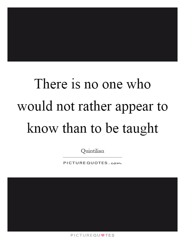 There is no one who would not rather appear to know than to be taught Picture Quote #1