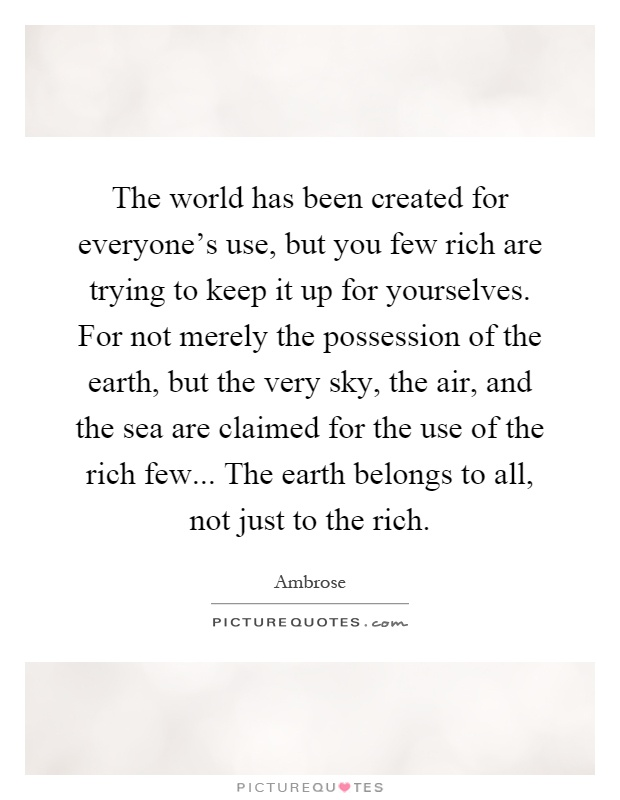 The world has been created for everyone's use, but you few rich are trying to keep it up for yourselves. For not merely the possession of the earth, but the very sky, the air, and the sea are claimed for the use of the rich few... The earth belongs to all, not just to the rich Picture Quote #1
