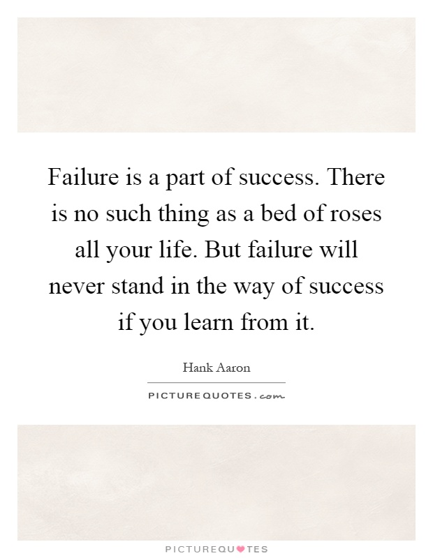 Failure is a part of success. There is no such thing as a bed of roses all your life. But failure will never stand in the way of success if you learn from it Picture Quote #1
