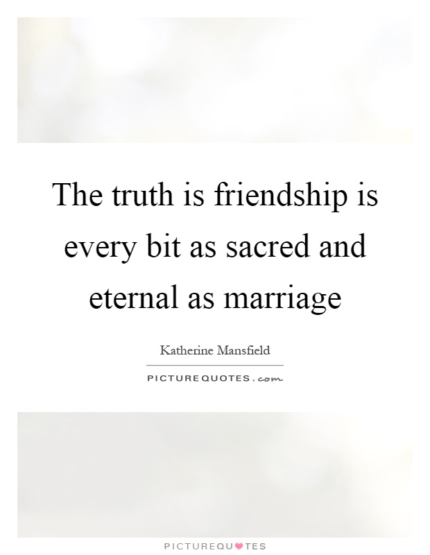 The truth is friendship is every bit as sacred and eternal as marriage Picture Quote #1