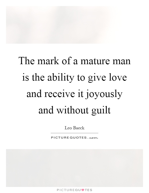 The mark of a mature man is the ability to give love and receive it joyously and without guilt Picture Quote #1