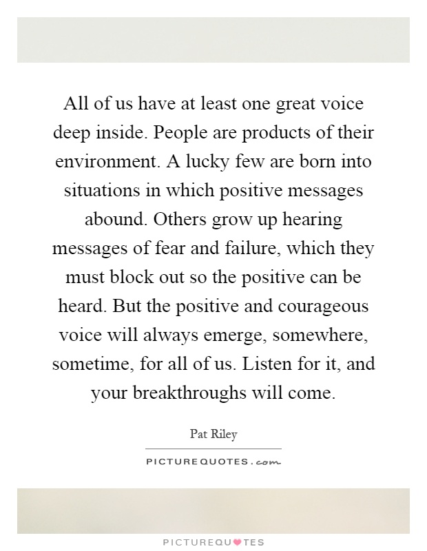 All of us have at least one great voice deep inside. People are products of their environment. A lucky few are born into situations in which positive messages abound. Others grow up hearing messages of fear and failure, which they must block out so the positive can be heard. But the positive and courageous voice will always emerge, somewhere, sometime, for all of us. Listen for it, and your breakthroughs will come Picture Quote #1