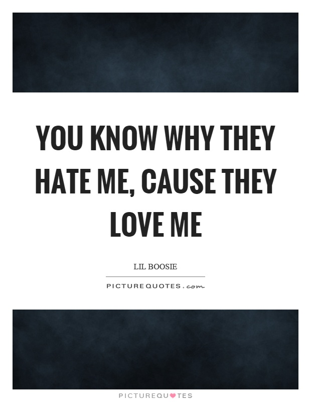 You know why they hate me, cause they love me Picture Quote #1