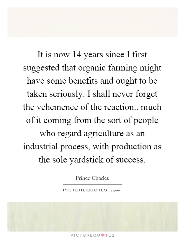 It is now 14 years since I first suggested that organic farming might have some benefits and ought to be taken seriously. I shall never forget the vehemence of the reaction.. much of it coming from the sort of people who regard agriculture as an industrial process, with production as the sole yardstick of success Picture Quote #1