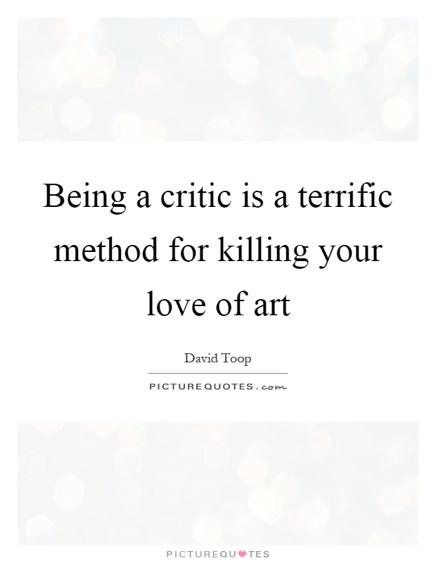 Being a critic is a terrific method for killing your love of art Picture Quote #1