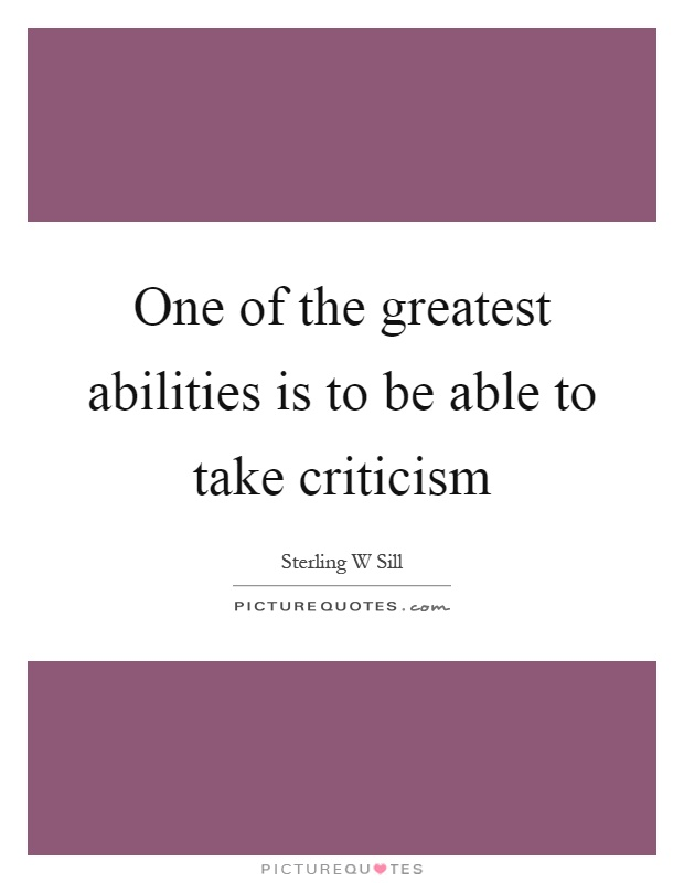 One of the greatest abilities is to be able to take criticism Picture Quote #1