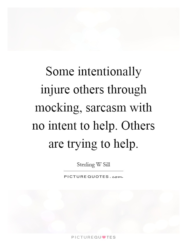 Some intentionally injure others through mocking, sarcasm with no intent to help. Others are trying to help Picture Quote #1