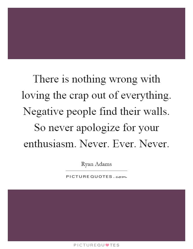 There is nothing wrong with loving the crap out of everything. Negative people find their walls. So never apologize for your enthusiasm. Never. Ever. Never Picture Quote #1