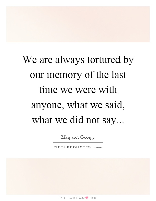 We are always tortured by our memory of the last time we were with anyone, what we said, what we did not say Picture Quote #1
