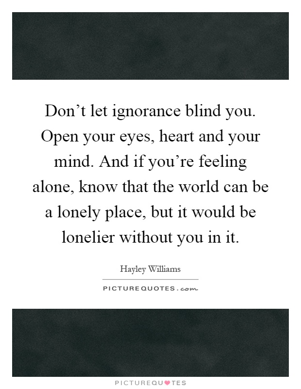 Don't let ignorance blind you. Open your eyes, heart and your mind. And if you're feeling alone, know that the world can be a lonely place, but it would be lonelier without you in it Picture Quote #1