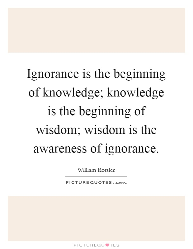 Ignorance is the beginning of knowledge; knowledge is the beginning of wisdom; wisdom is the awareness of ignorance Picture Quote #1