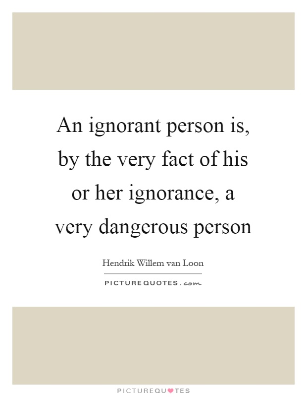 An ignorant person is, by the very fact of his or her ignorance, a very dangerous person Picture Quote #1