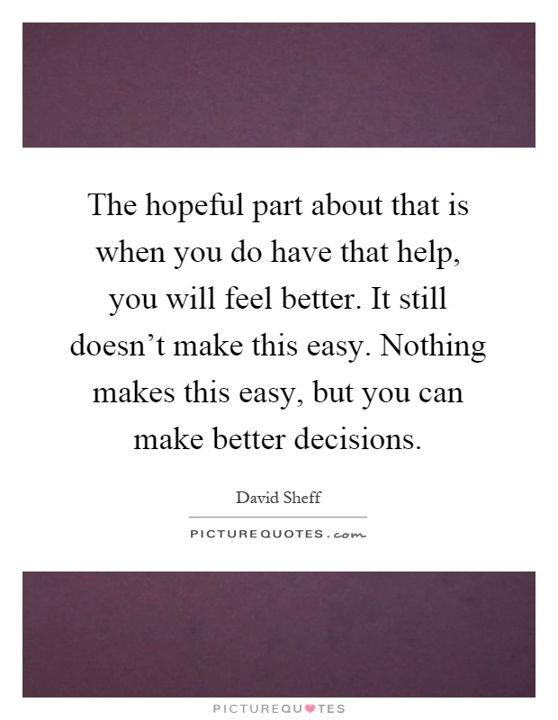 The hopeful part about that is when you do have that help, you will feel better. It still doesn't make this easy. Nothing makes this easy, but you can make better decisions Picture Quote #1