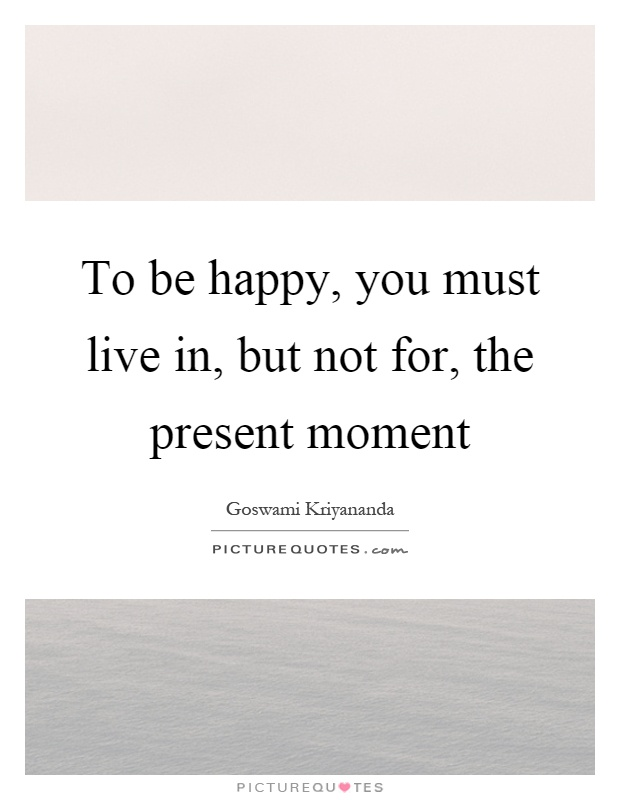 To be happy, you must live in, but not for, the present moment Picture Quote #1