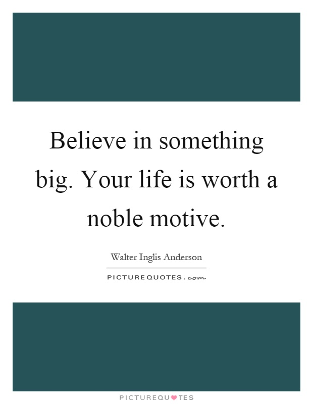 Believe in something big. Your life is worth a noble motive Picture Quote #1
