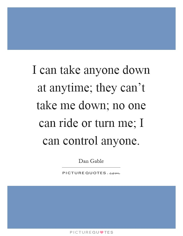 I can take anyone down at anytime; they can't take me down; no one can ride or turn me; I can control anyone Picture Quote #1