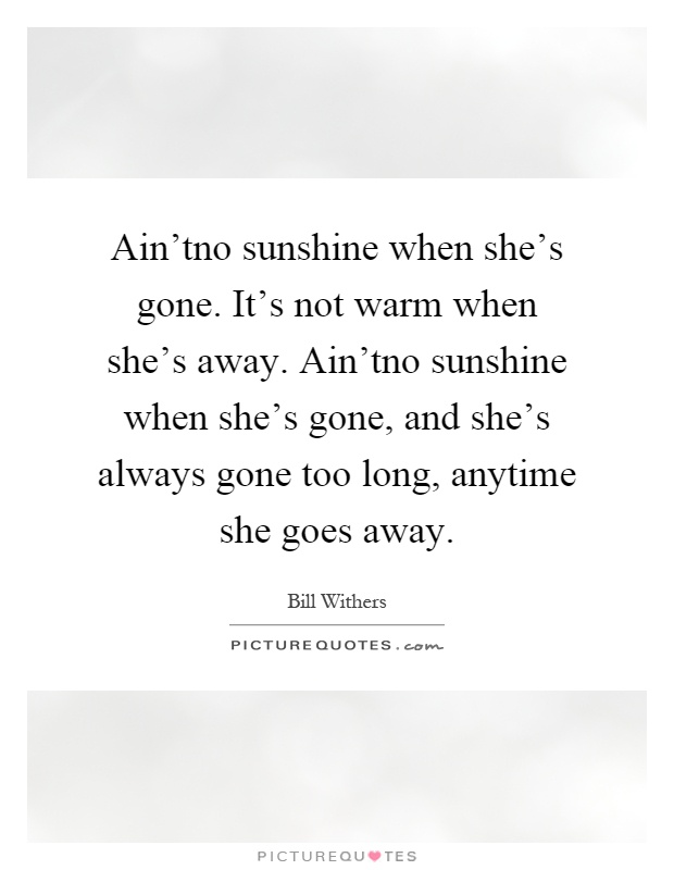 Ain'tno sunshine when she's gone. It's not warm when she's away. Ain'tno sunshine when she's gone, and she's always gone too long, anytime she goes away Picture Quote #1