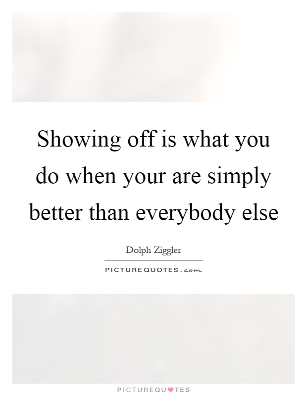 Showing off is what you do when your are simply better than everybody else Picture Quote #1