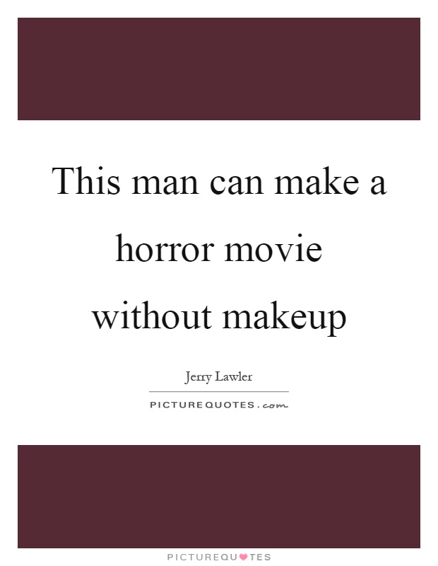 This man can make a horror movie without makeup Picture Quote #1
