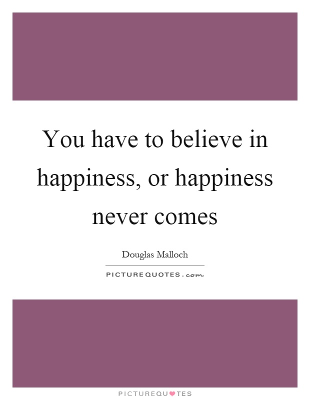 You have to believe in happiness, or happiness never comes Picture Quote #1