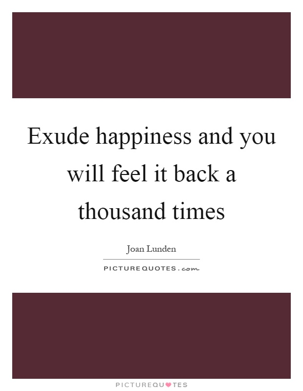 Exude happiness and you will feel it back a thousand times Picture Quote #1