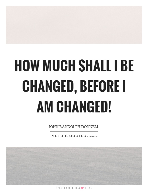 How much shall I be changed, before I am changed! Picture Quote #1