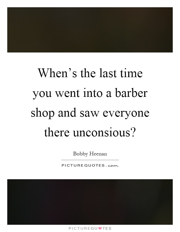 When's the last time you went into a barber shop and saw everyone there unconsious? Picture Quote #1