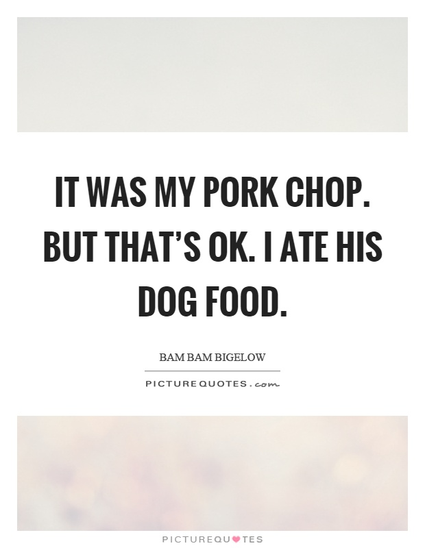 It was my pork chop. But that's ok. I ate his dog food Picture Quote #1
