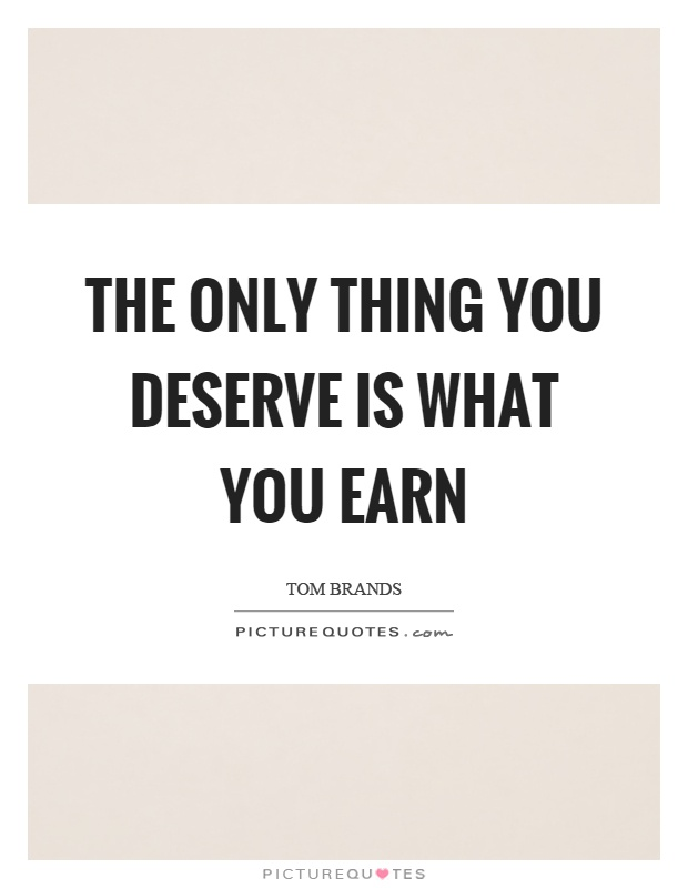The only thing you deserve is what you earn Picture Quote #1