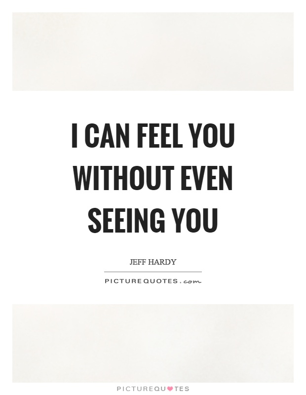 I can feel you without even seeing you Picture Quote #1