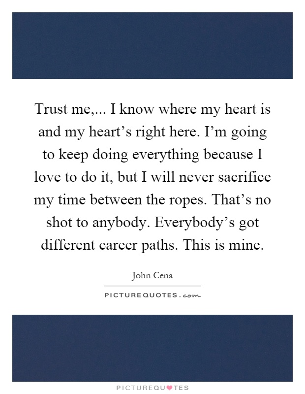 Trust me,... I know where my heart is and my heart's right here. I'm going to keep doing everything because I love to do it, but I will never sacrifice my time between the ropes. That's no shot to anybody. Everybody's got different career paths. This is mine Picture Quote #1