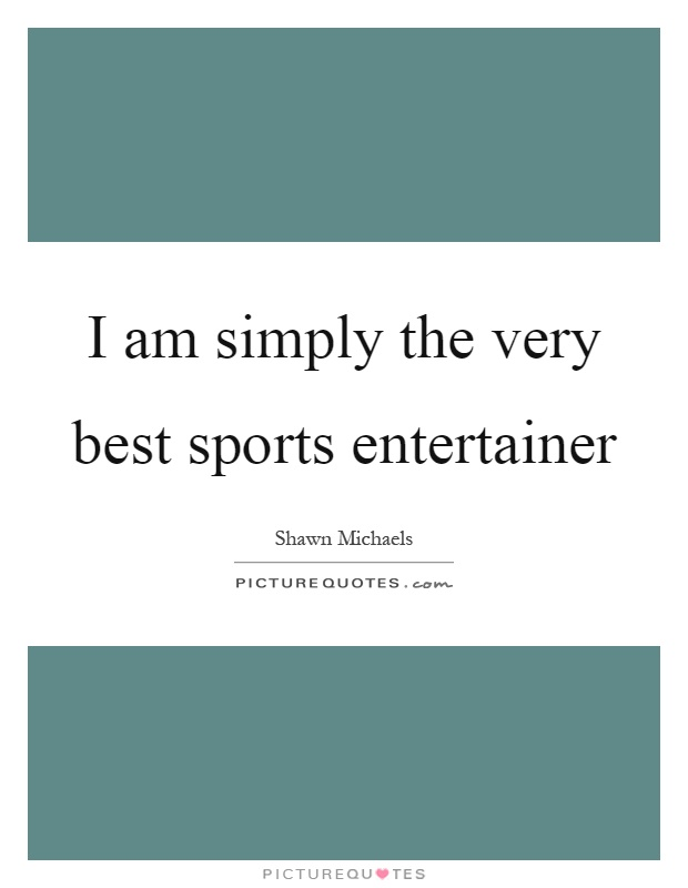 I am simply the very best sports entertainer Picture Quote #1