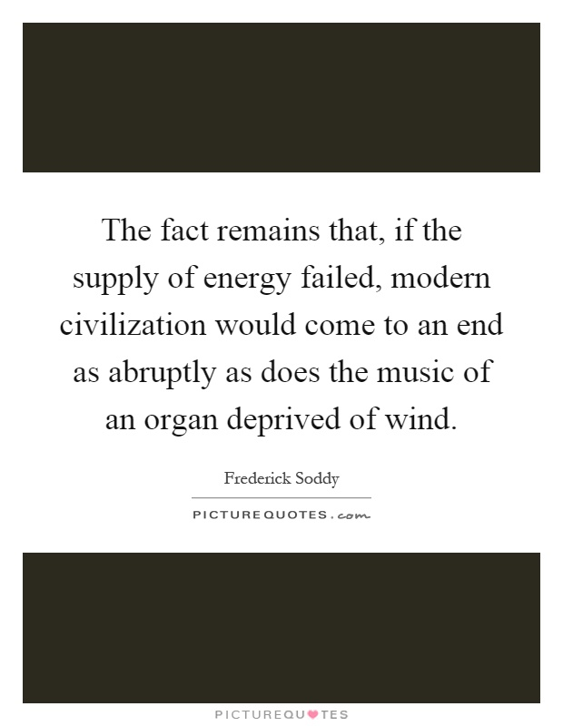 The fact remains that, if the supply of energy failed, modern civilization would come to an end as abruptly as does the music of an organ deprived of wind Picture Quote #1