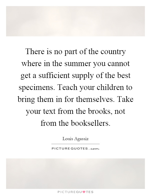 There is no part of the country where in the summer you cannot get a sufficient supply of the best specimens. Teach your children to bring them in for themselves. Take your text from the brooks, not from the booksellers Picture Quote #1
