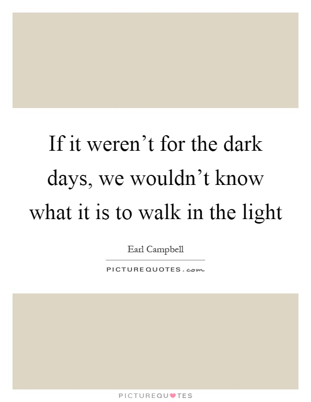If it weren't for the dark days, we wouldn't know what it is to walk in the light Picture Quote #1