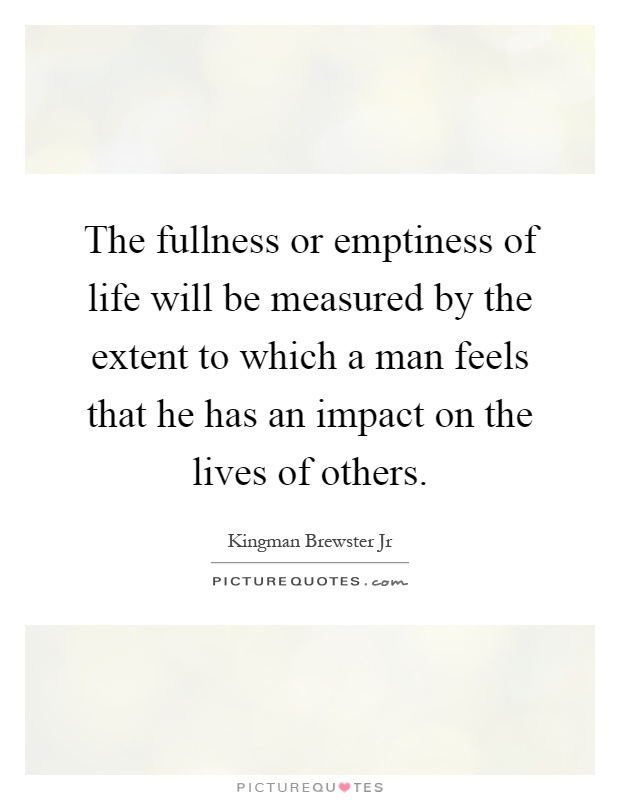 The fullness or emptiness of life will be measured by the extent to which a man feels that he has an impact on the lives of others Picture Quote #1
