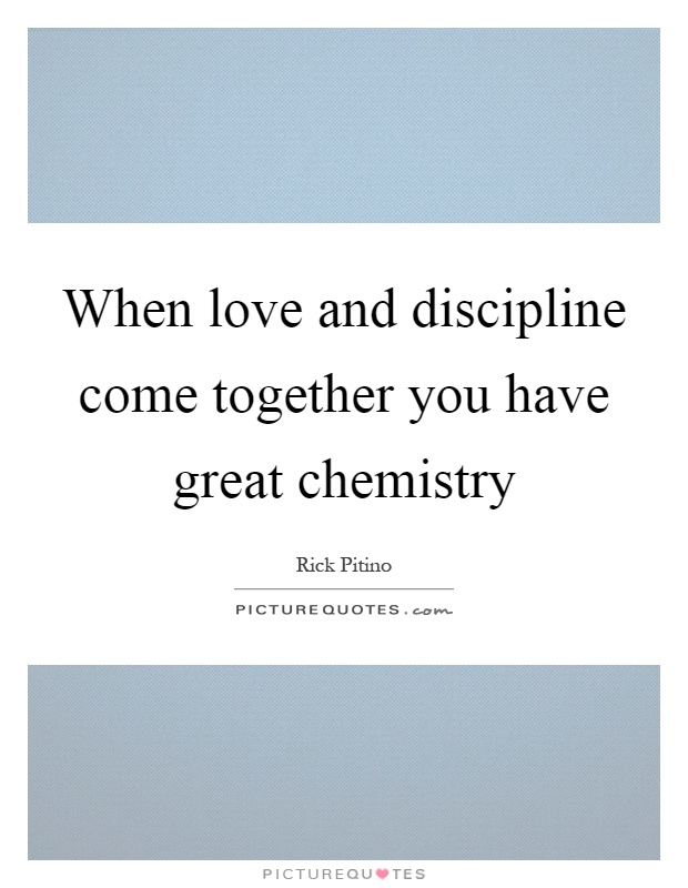 When love and discipline come together you have great chemistry Picture Quote #1