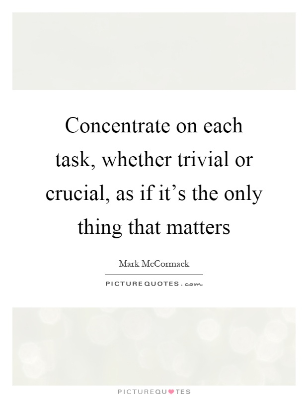 Concentrate on each task, whether trivial or crucial, as if it's the only thing that matters Picture Quote #1