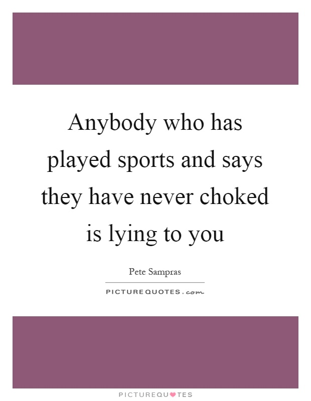 Anybody who has played sports and says they have never choked is lying to you Picture Quote #1
