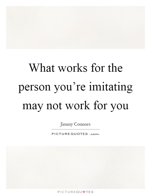 What works for the person you're imitating may not work for you Picture Quote #1