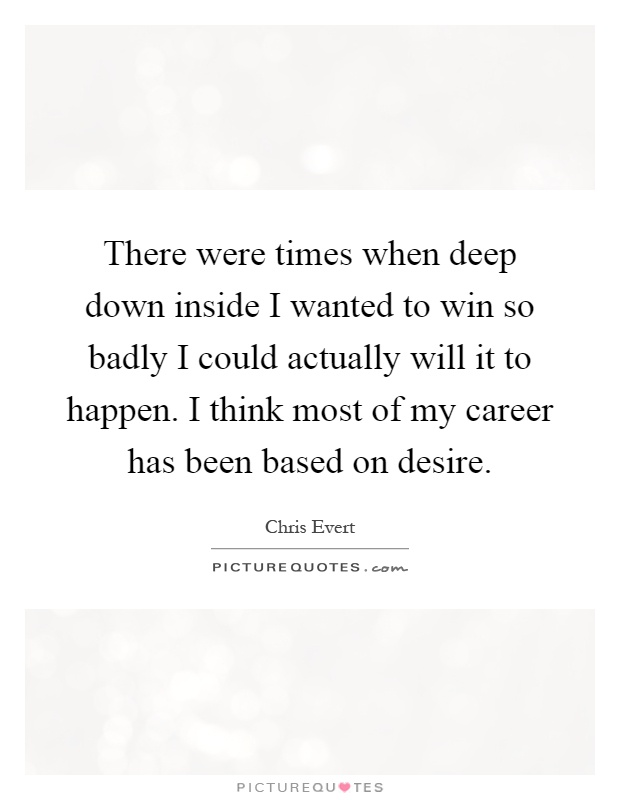 There were times when deep down inside I wanted to win so badly I could actually will it to happen. I think most of my career has been based on desire Picture Quote #1