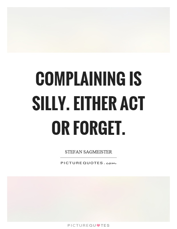 Complaining is silly. Either act or forget Picture Quote #1