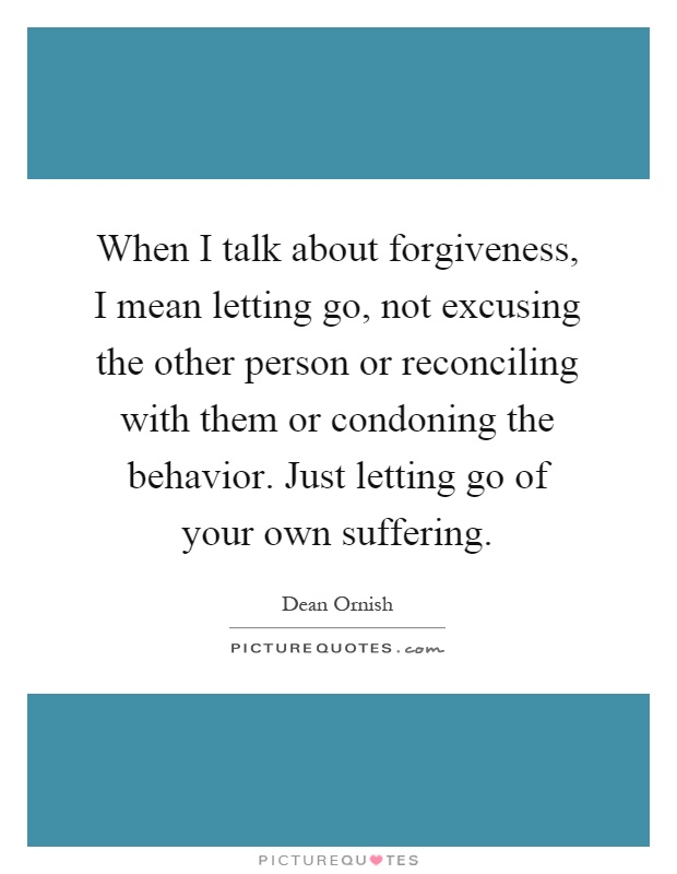 When I talk about forgiveness, I mean letting go, not excusing the other person or reconciling with them or condoning the behavior. Just letting go of your own suffering Picture Quote #1