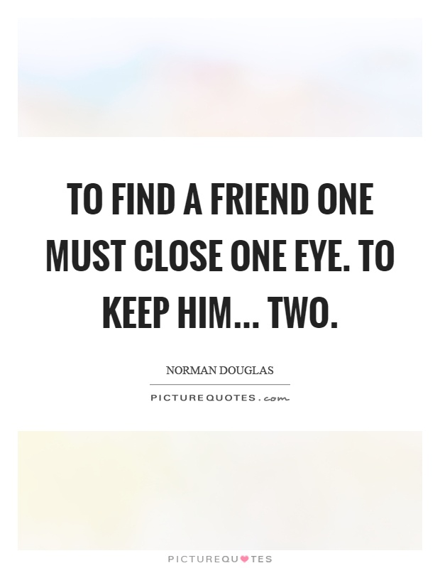 To find a friend one must close one eye. To keep him... two Picture Quote #1