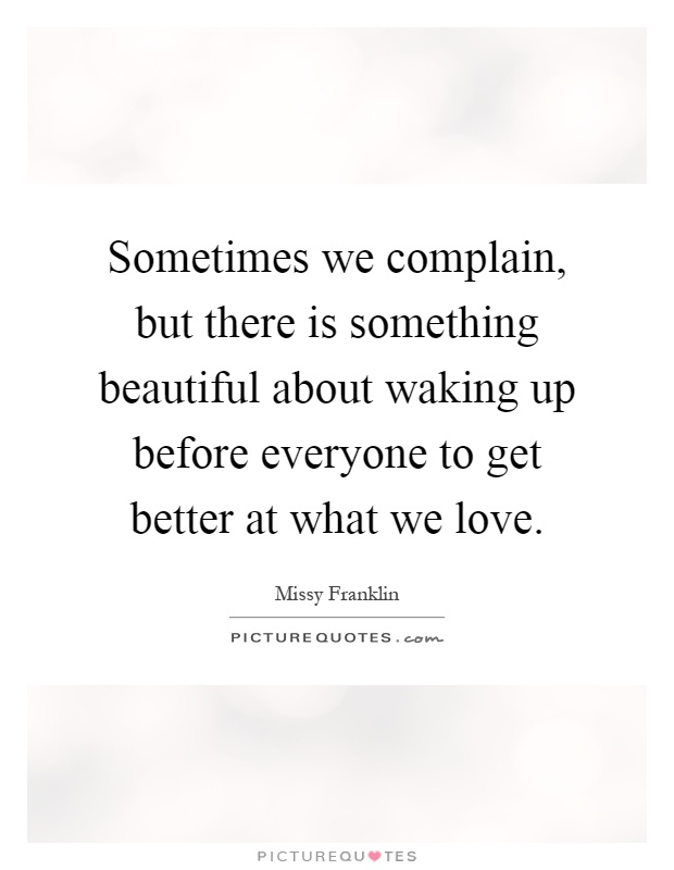 Sometimes we complain, but there is something beautiful about waking up before everyone to get better at what we love Picture Quote #1