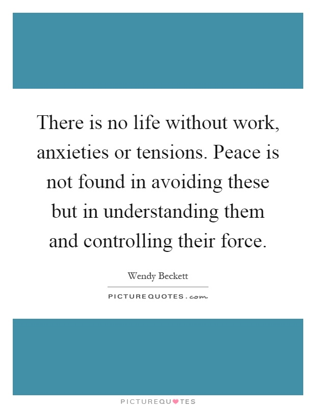 There is no life without work, anxieties or tensions. Peace is not found in avoiding these but in understanding them and controlling their force Picture Quote #1