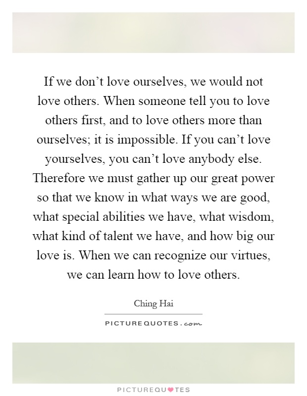 If we don't love ourselves, we would not love others. When someone tell you to love others first, and to love others more than ourselves; it is impossible. If you can't love yourselves, you can't love anybody else. Therefore we must gather up our great power so that we know in what ways we are good, what special abilities we have, what wisdom, what kind of talent we have, and how big our love is. When we can recognize our virtues, we can learn how to love others Picture Quote #1