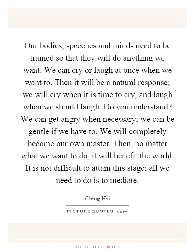 Our bodies, speeches and minds need to be trained so that they will do anything we want. We can cry or laugh at once when we want to. Then it will be a natural response; we will cry when it is time to cry, and laugh when we should laugh. Do you understand? We can get angry when necessary; we can be gentle if we have to. We will completely become our own master. Then, no matter what we want to do, it will benefit the world. It is not difficult to attain this stage; all we need to do is to mediate Picture Quote #1