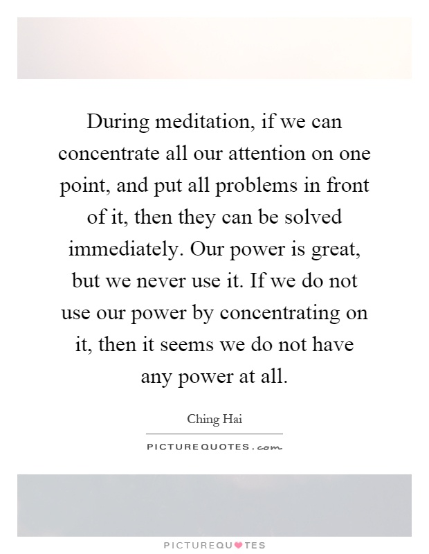 During meditation, if we can concentrate all our attention on one point, and put all problems in front of it, then they can be solved immediately. Our power is great, but we never use it. If we do not use our power by concentrating on it, then it seems we do not have any power at all Picture Quote #1